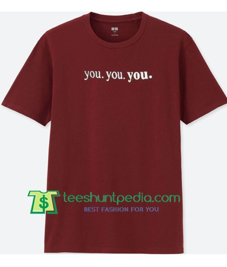 You You You T Shirt gift tees adult unisex custom clothing Size S-3XL