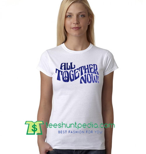 All Together Now T Shirt gift tees adult unisex custom clothing Size S-3XL