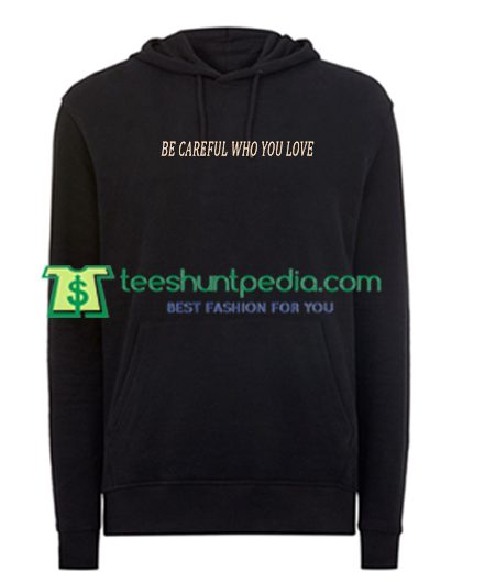 Be Careful Who You Love Hoodie Maker Cheap