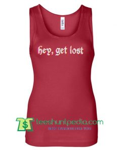 Hey Get Lost Tanktop gift shirt unisex custom clothing Size S-3XL