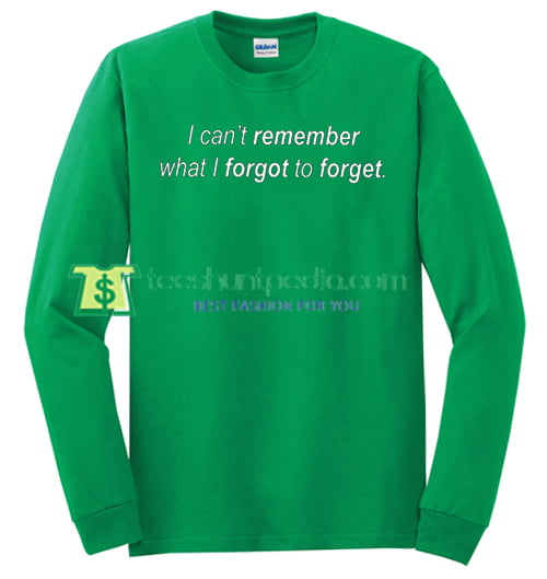 I Can't Remember What I Forgot To Forget Sweatshirt Maker Cheap