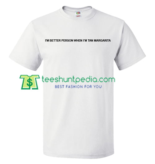 I'm Better Person When I'm Tan Margarita T Shirt gift tees adult unisex custom clothing Size S-3XL