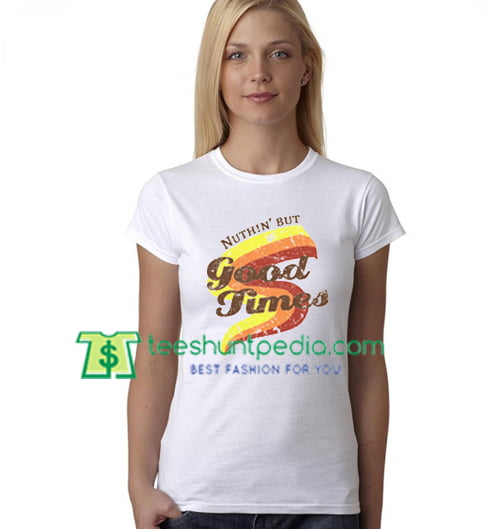 Nuthin But Good Times T Shirt gift tees adult unisex custom clothing Size S-3XL