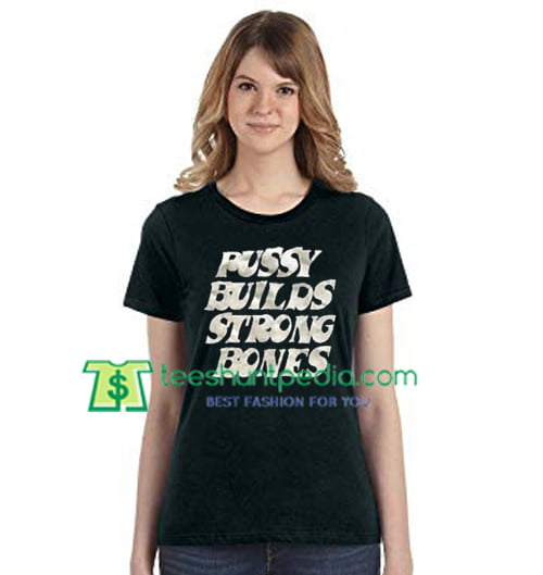 Pussy Builds Strong Bones T Shirt gift tees adult unisex custom clothing Size S-3XL