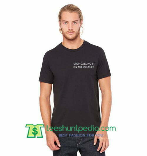Stop Calling 911 On The Culture T Shirt gift tees adult unisex custom clothing Size S-3XL
