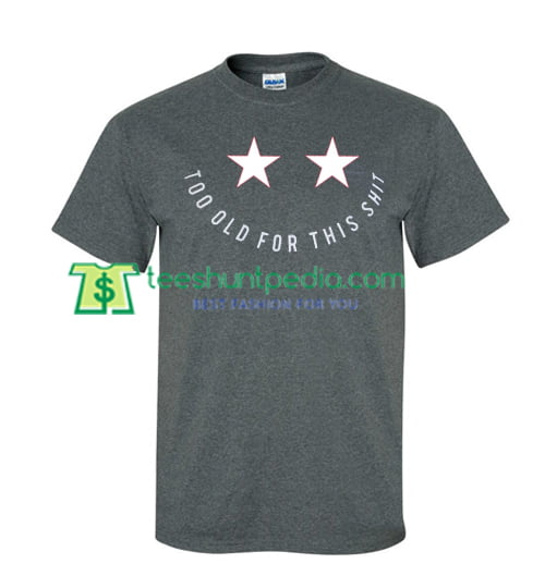 Two Stars Too Old for This Shit T Shirt gift tees adult unisex custom clothing Size S-3XL