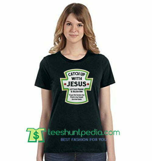Catch Up With Jesus Lettuce Praise And Relish Him Shirt Gift Tees