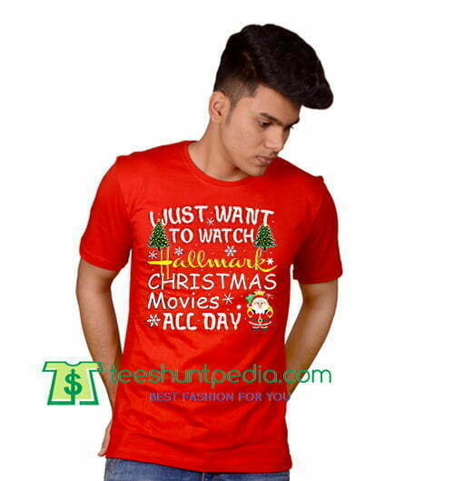 3fbe1cdc76c0 I Just Want To Watch Hallmark Christmas Movies All Day, Christmas 2018 T  Shirt gift tees adult unisex custom clothing Size S-3XL