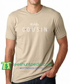 Middle Cousin T Shirt gift tees adult unisex custom clothing Size S-3XL