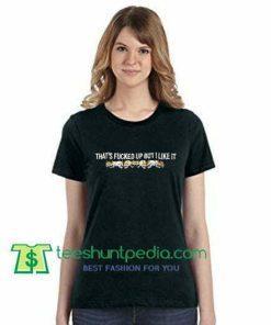 That's Fucked Up But I Like It T Shirt gift tees adult unisex custom clothing Size S-3XL