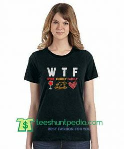 WTF Wine Turkey Family Thanksgiving Shirt Thanksgiving Day Shirt gift tees adult unisex custom clothing Size S-3XL