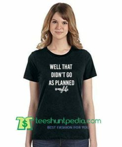 Well That Didn't Go As Planned My Life T Shirt gift tees adult unisex custom clothing Size S-3XL