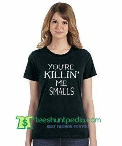 You're Killin' me smalls T Shirt gift tees adult unisex custom clothing Size S-3XL