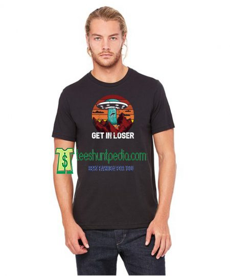 Alien T-Shirt, Get In Loser, Funny Space T-Shirt Maker cheap