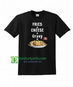 Fries + Cheese + Gravy = Poutine Funny Canadian Unisex T-Shirt Maker Cheap