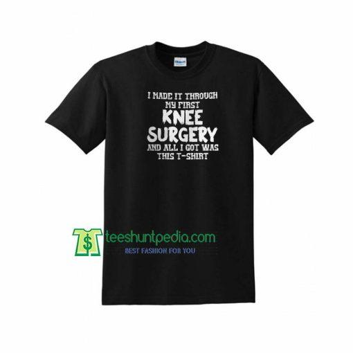 I Made It Through Knee Surgery All I Got Was This Shirt Maker Cheap