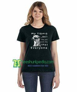 My Llama Don't Like You And She Likes Everyone Unisex T-Shirt Maker Cheap